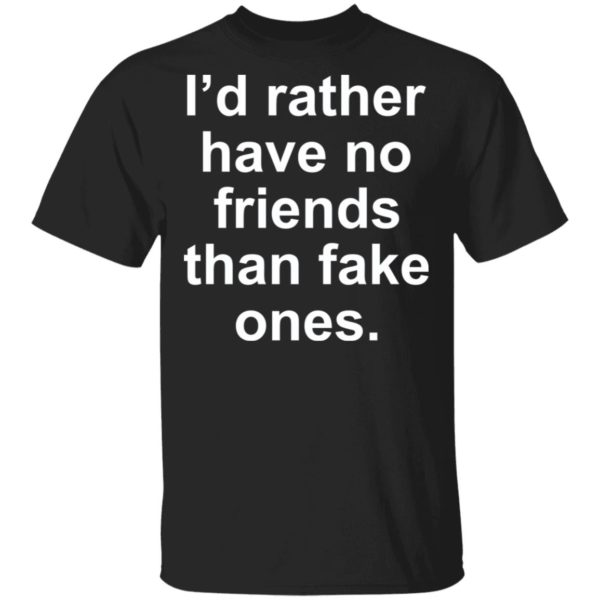 I'd rather have no friends than fake ones shirt