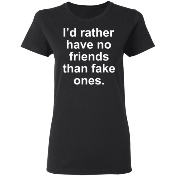 I'd rather have no friends than fake ones shirt 3
