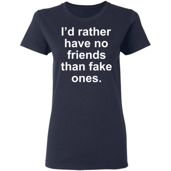 I'd rather have no friends than fake ones shirt 4