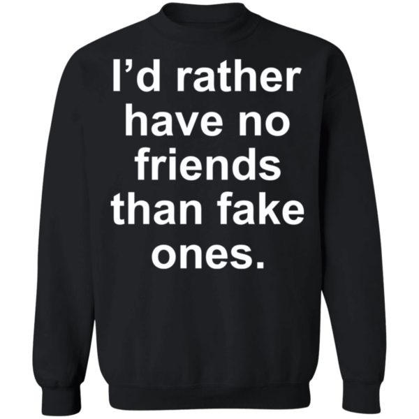 I'd rather have no friends than fake ones shirt 9