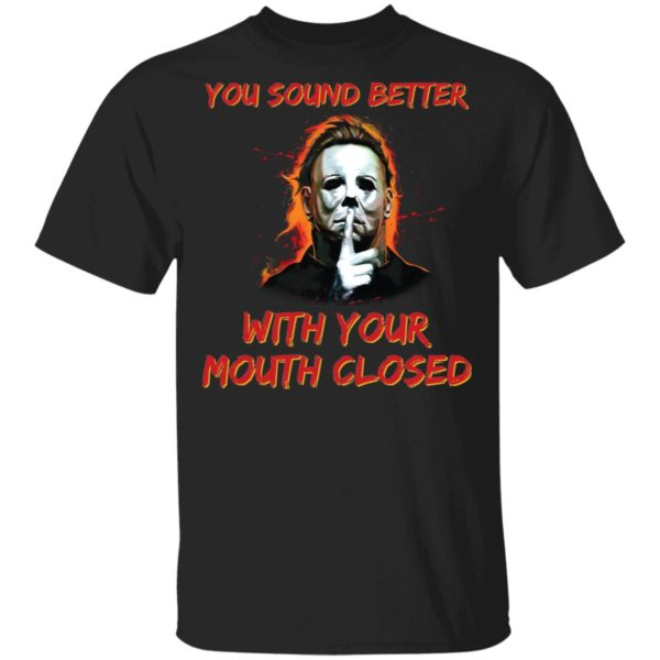 Michael Myers You sound better with your mouth closed shirt