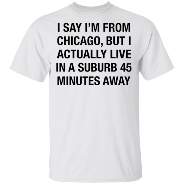 I'm say I'm from Chicago but I actually live in a suburb 45 minutes away shirt
