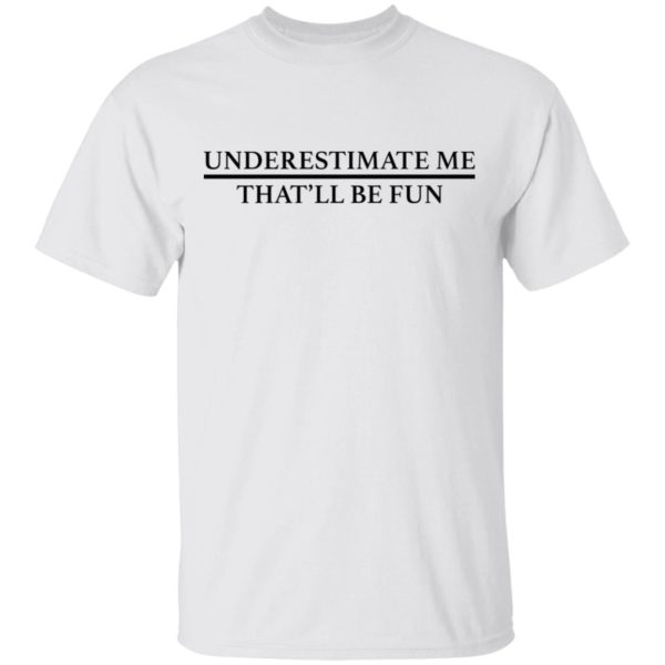 Underestimate me that'll be fun shirt