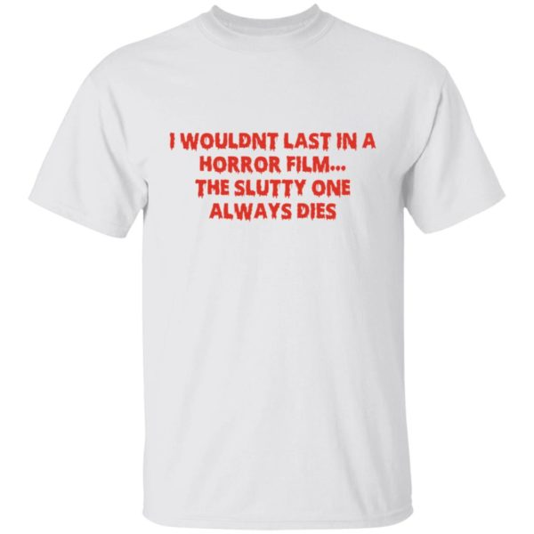 I wouldn't last in a Horror film the slutty one always dies shirt