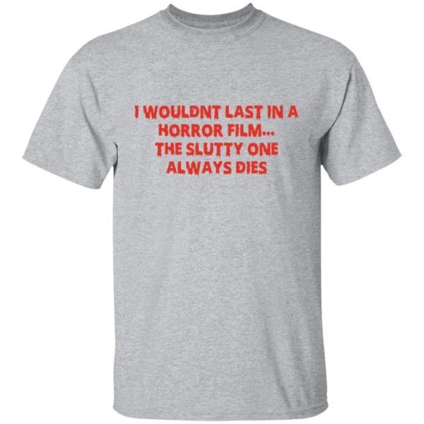I wouldn't last in a Horror film the slutty one always dies shirt 2