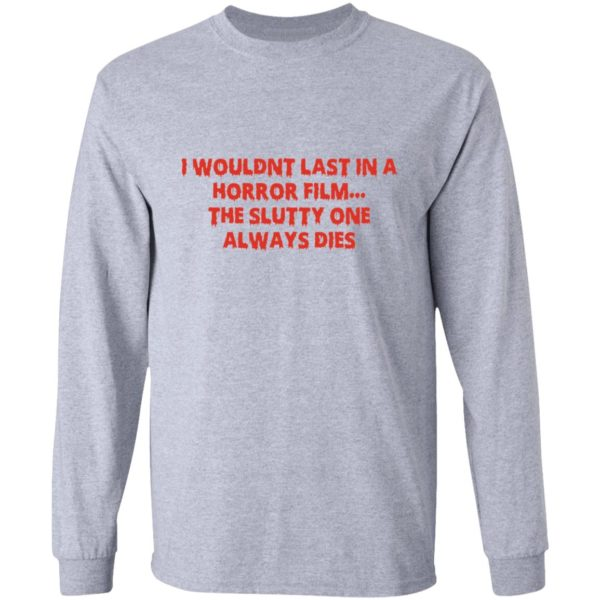I wouldn't last in a Horror film the slutty one always dies shirt 7