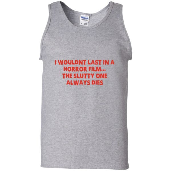 I wouldn't last in a Horror film the slutty one always dies shirt 11