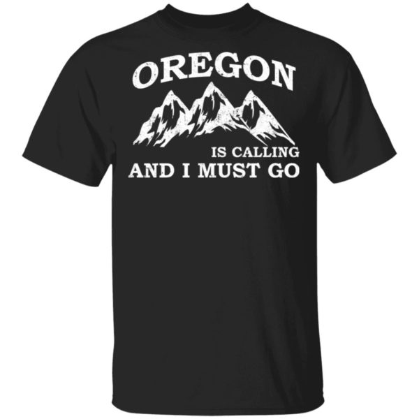 Oregon is calling an I must go shirt