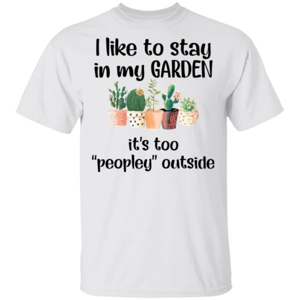 I like to stay in my garden it's too peopley outside shirt