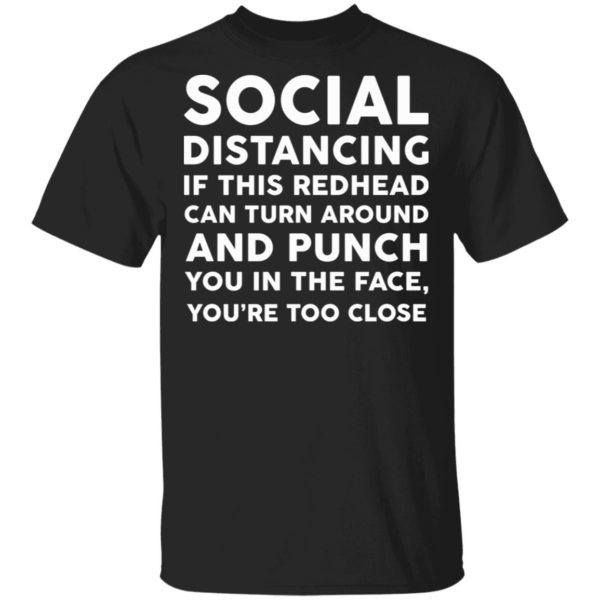Social distancing if this redhead can turn around and punch you in the face shirt