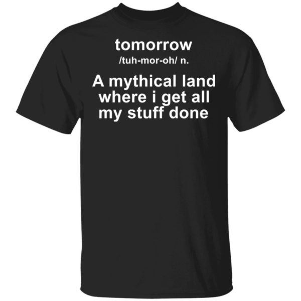 Tomorrow - A mythical land where I get all my stuff done shirt