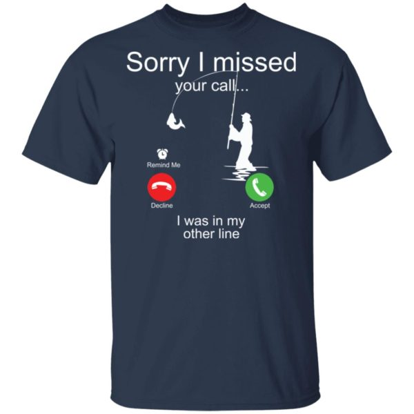 Sorry I missed your call I was in my other line fishing shirt 2