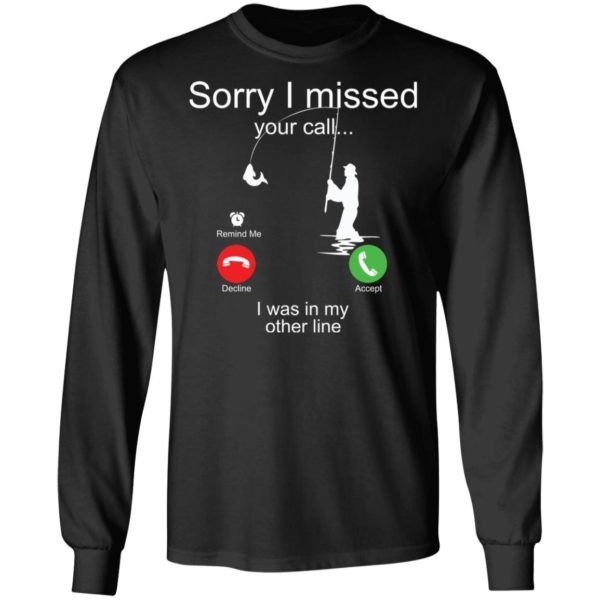 Sorry I missed your call I was in my other line fishing shirt 5