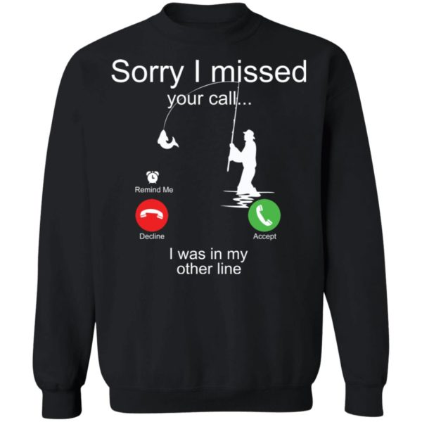 Sorry I missed your call I was in my other line fishing shirt 9