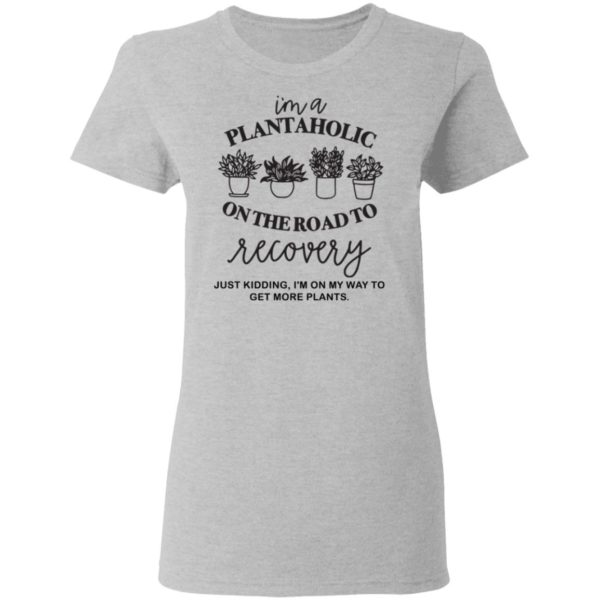 I'm a plantaholic on the road to recovery shirt 4