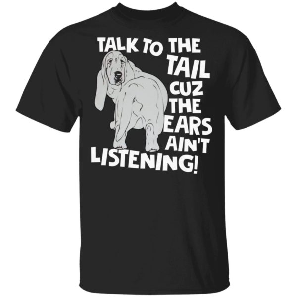 Basset Hound Talk to the tail cuz the ears ain't listening shirt