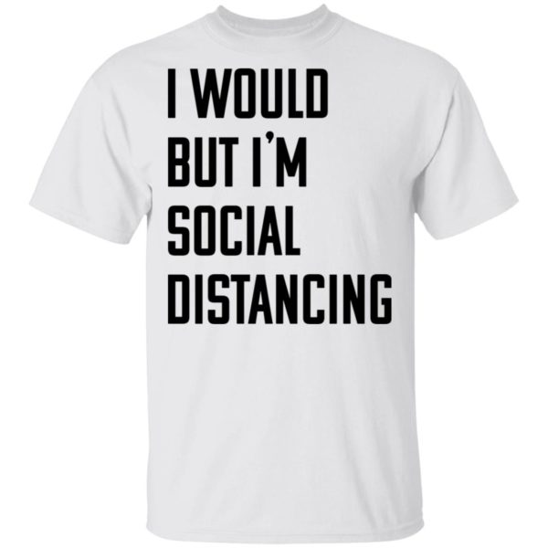 I would but I'm social distancing shirt