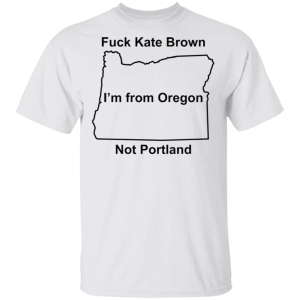 Fuck Kate Brown I'm from Oregon not Portland shirt