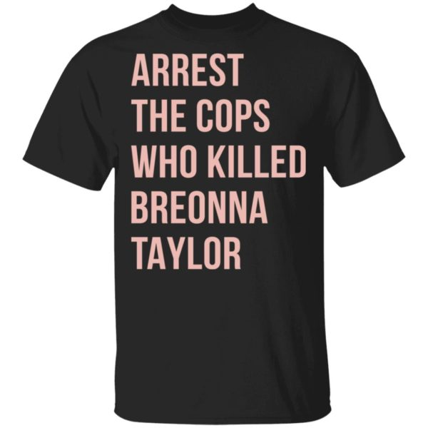 Arrest the cops who killed Breonna Taylor Say her name shirt