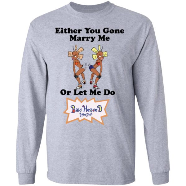 Either you gone marry me or let me do Bald Headed Hoe shit shirt 7