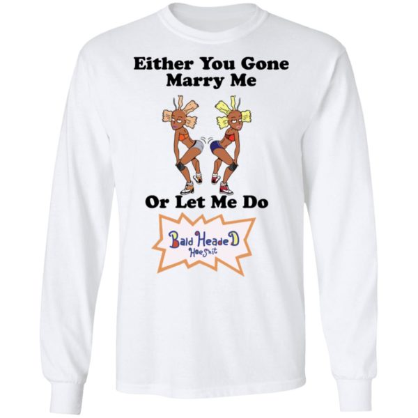 Either you gone marry me or let me do Bald Headed Hoe shit shirt 8