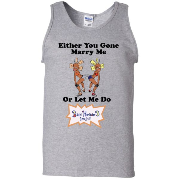 Either you gone marry me or let me do Bald Headed Hoe shit shirt 11