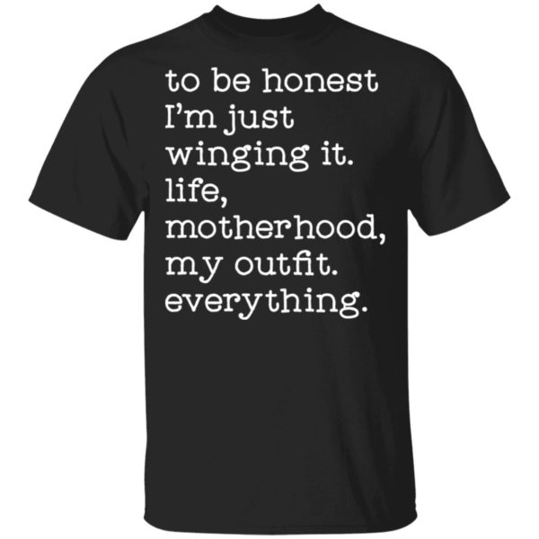 To be honest I'm just winging it life motherhood my outfit everything shirt