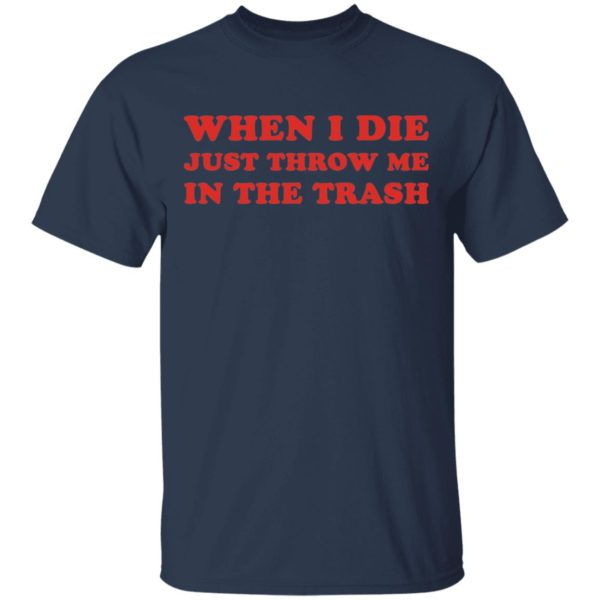 When I die just throw me in the trash shirt 2