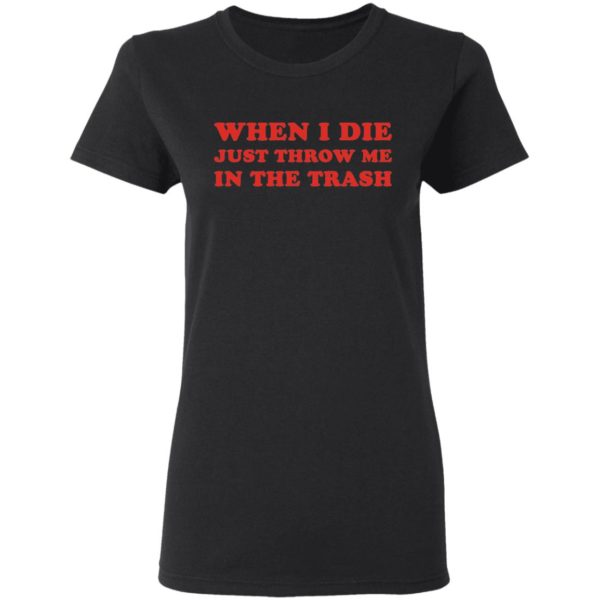 When I die just throw me in the trash shirt 3