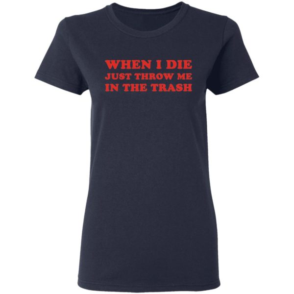 When I die just throw me in the trash shirt 4