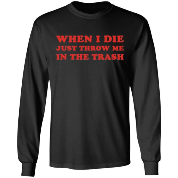 When I die just throw me in the trash shirt 5