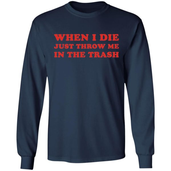 When I die just throw me in the trash shirt 6