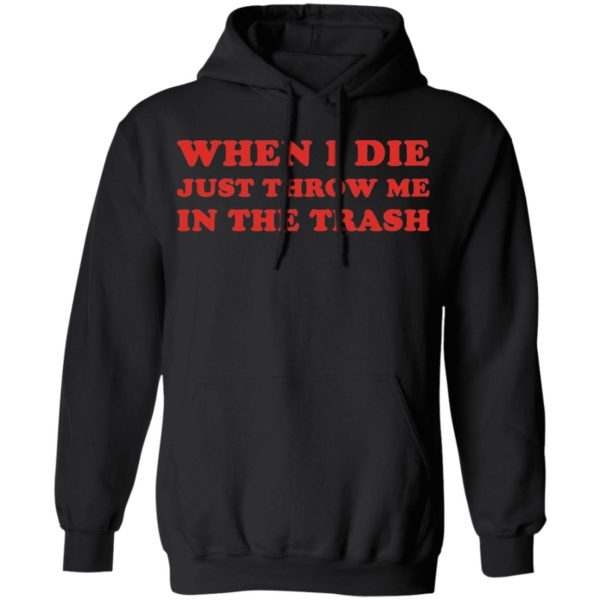 When I die just throw me in the trash shirt 7