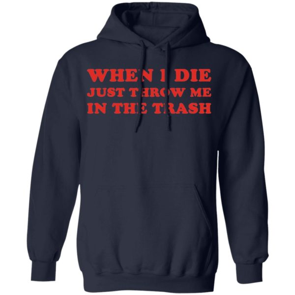 When I die just throw me in the trash shirt 8