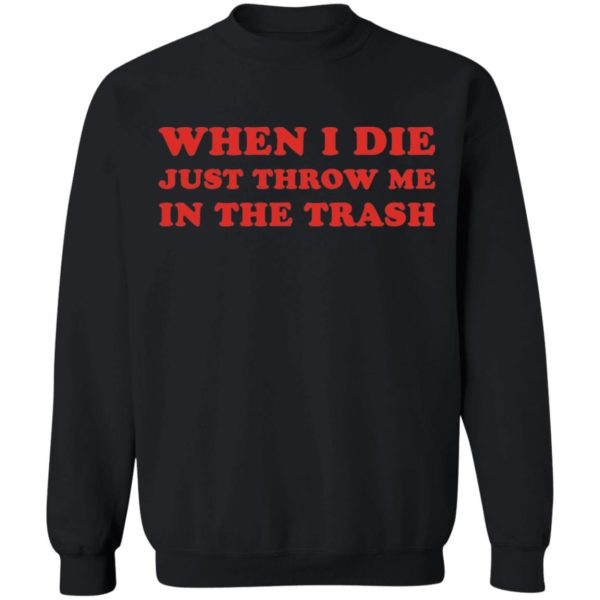 When I die just throw me in the trash shirt 9
