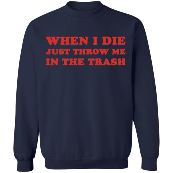 When I die just throw me in the trash shirt 10