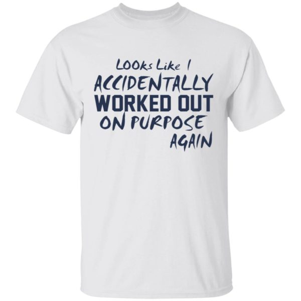 Looks like accidentally worked out on purpose again shirt