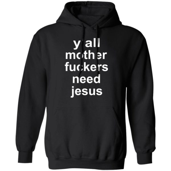 Y'all mother fuckers need Jesus shirt 9