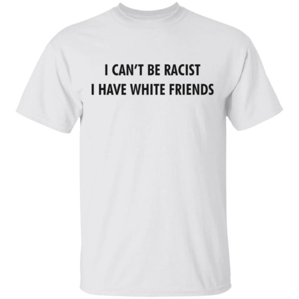 I can't be racist i have white friends shirt