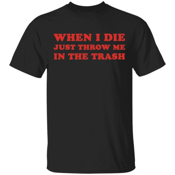 When I die just throw me in the trash shirt